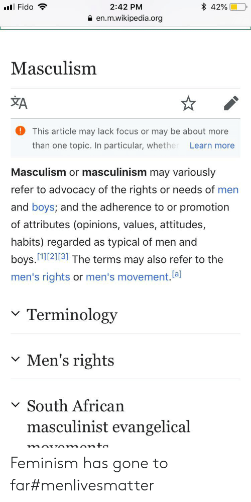 Masculinism: 42%  ll Fido  2:42 PM  en.m.wikipedia.org  Masculism  A  !  This article may lack focus or may be about more  topic. In particular, whether  than one  Learn more  Masculism or masculinism may variously  refer to advocacy of the rights or needs of men  and boys; and the adherence to or promotion  of attributes (opinions, values, attitudes,  habits) regarded  typical of men and  as  boys.[2][3] The terms may also refer to the  men's rights or men's movement.lal  Terminology  Men's rights  South African  masculinist evangelical Feminism has gone to far#menlivesmatter
