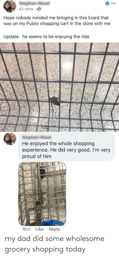 Dad, Publix, and Shopping: 42 mins  Hope nobody minded me bringing in this lizard that  was on my Publix shopping cart in the store with me  Update: he seems to be enjoying the ride  He enjoyed the whole shopping  experience. He did very good. I'm very  proud of him  Like  Reply  16m my dad did some wholesome grocery shopping today