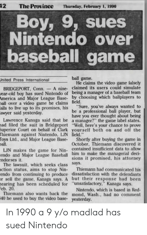 """team america: 42  The Province  Thursday, February 1, 1990  Boy, 9, sues  Nintendo over  baseball game  ball game.  He claims the video game falsely  United Press International  A nine- claimed its users could simulate  BRIDGEPORT, Conn.  ear-old boy has sued Nintendo of being a manager of a baseball team  America and Major League Base- by choosing which ballplayers to  ball over a video game he claims field.  ails to live up to its promises, his  awyer said yesterday.  Lawrence Kanaga said that he a manager?"""" the game label states.  ad filed the suit in Bridgeport """"Well, here's your chance to prove  Superior Court on behalf of Clark yourself both on and off the  Thiemann against Nintendo, LJN field.""""  Toys Ltd., and Major League Base-  oall.  LJN makes the game for Nin- contained insufficient data to allow  endo and Major League Baseball him to make the managerial deci-  endorses it.  The lawsuit, which seeks class Says.  ction status, aims to stop Nin-  endo from continuing to produce dissatisfaction with the defendants  r sell the game, Kanaga says. A but their response had been  earing has been scheduled for """"unsatisfactory,"""" Kanaga says.  Feb. 20.  Thiemann also wants back the mond, Wash., had no comment  40 he used to buy the video base- yesterday.  """"Sure, you've always wanted to  be a professional ball player, but  have you ever thought about being  Shortly after buying the game in  October, Thiemann discovered it  sions it promised, his attorney  Thiemann had communicated his  Nintendo, which is based in Red- In 1990 a 9 y/o madlad has sued Nintendo"""
