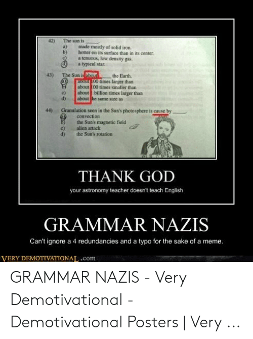 Grammar Nazi Meme: 42)  The sun is  made mostly of solid iron.  hotter on its surface than in its center  a tenuous, low density gas.  a typical star.  a)  b)  c)  43)  The Sun i about  oout00 times larger than  about 100 times smaller than  about billion times larger than  the Earth  c)  d)  about he same size as  44  Granulation seen in the Sun's photosphere is cause by  convection  the Sun's magnetic field  alien attack  the Sun's rotation  c)  d)  THANK GOD  your astronomy teacher doesn't teach English  GRAMMAR NAZIS  Can't ignore a 4 redundancies and a typo for the sake of a meme.  VERY DEMOTIVATIONAL.com GRAMMAR NAZIS - Very Demotivational - Demotivational Posters | Very ...