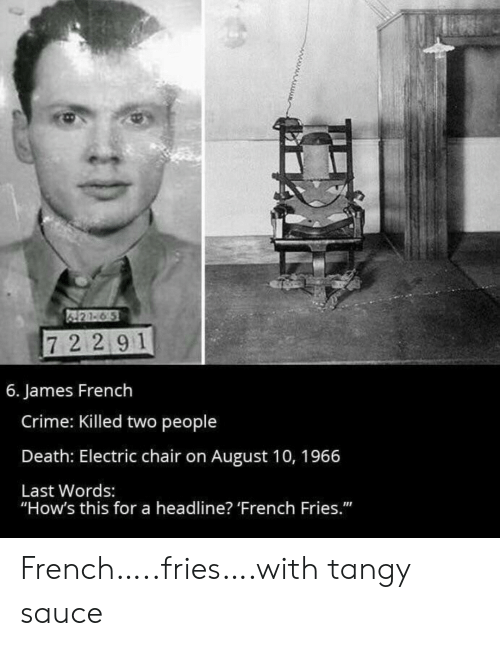 """Crime, Death, and French: 421-6 5  72 291  6. James French  Crime: Killed two people  Death: Electric chair on August 10, 1966  Last Words:  """"How's this for a headline? 'French Fries."""" French…..fries….with tangy sauce"""