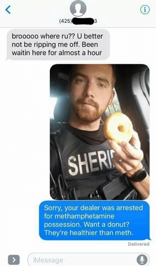 Sorry, Been, and Meth: (425)  brooooo where ru?? U better  not be ripping me off. Been  waitin here for almost a hour  SHERI  Sorry, your dealer was arrested  for methamphetamine  possession. Want a donut?  They're healthier than meth.  Delivered  Message