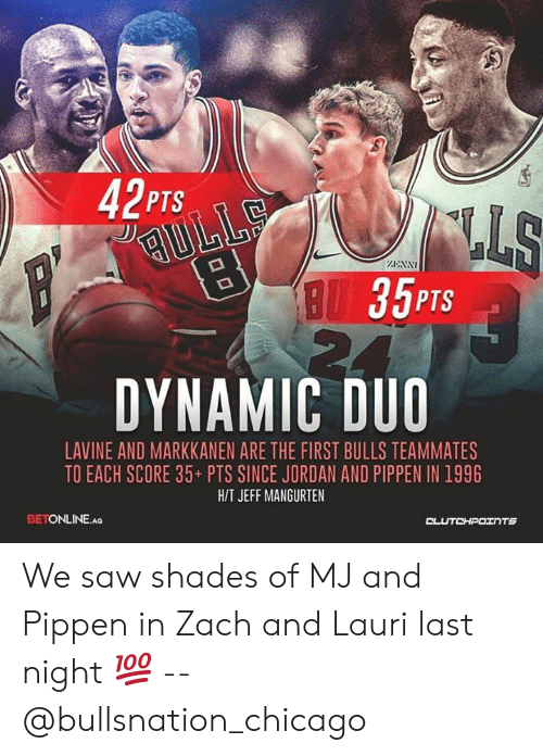 zach and: 42PTS  RNN  35PTS  DYNAMIC DUO  LAVINE AND MARKKANEN ARE THE FIRST BULLS TEAMMATES  TO EACH SCORE 35+ PTS SINCE JORDAN AND PIPPEN IN 1996  HIT JEFF MANGURTEN  BETONLINE.AG  CLUTCHPOTNTS We saw shades of MJ and Pippen in Zach and Lauri last night 💯 -- @bullsnation_chicago