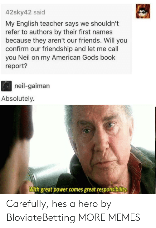 neil gaiman: 42sky42 said  My English teacher says we shouldn't  refer to authors by their first names  because they aren't our friends. Will you  confirm our friendship and let me call  you Neil on my American Gods book  report?  neil-gaiman  Absolutely.  With great power comes great responsibility Carefully, hes a hero by BloviateBetting MORE MEMES