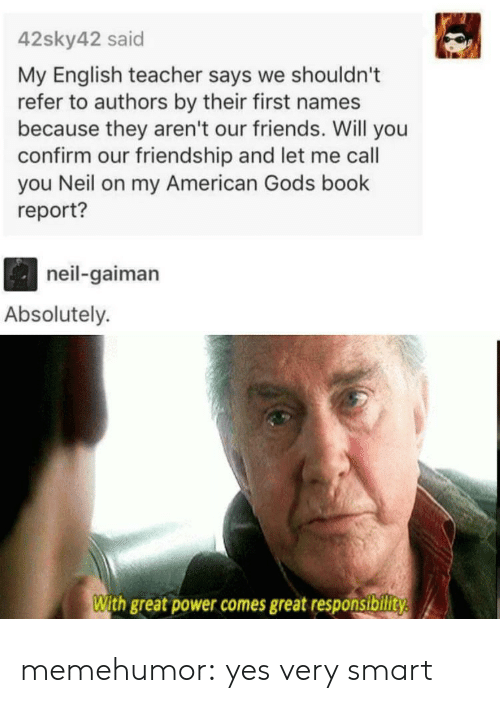 Responsibility: 42sky42 said  My English teacher says we shouldn't  refer to authors by their first names  because they aren't our friends. Will you  confirm our friendship and let me call  you Neil on my American Gods book  report?  neil-gaiman  Absolutely.  With great power comes great responsibility memehumor:  yes very smart