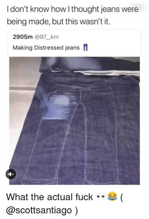 distressed: 43  I don't know how l thought jeans were  being made, but this wasn't it.  2905m @97_km  Making Distressed jeans  iCx What the actual fuck 👀😂 ( @scottsantiago )