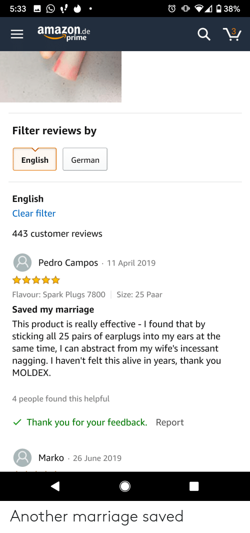 Alive, Amazon, and Marriage: 438%  5:33  amazon.de  prime  Filter reviews by  English  German  English  Clear filter  443 customer reviews  Pedro Campos 11 April 2019  Flavour: Spark Plugs 7800  Size: 25 Paar  Saved my marriage  This product is really effective - I found that by  sticking all 25 pairs of earplugs into my ears at the  same time, l can abstract from my wife's incessant  nagging. I haven't felt this alive in  MOLDEX  years, thank  you  4 people found this helpful  feedback. Report  Thank  for  you  your  Marko 26 June 2019 Another marriage saved