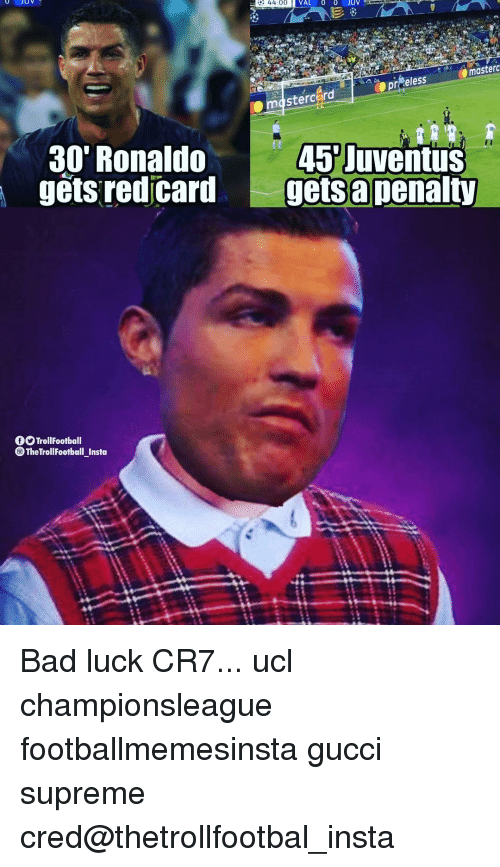 Bad, Gucci, and Memes: 44:00  VAL 0 OJUV  masterd  30' Ronaldo  gets red card  45 Juventus  gets apenalty  TrollFootball  TheTrollFootball_Insto Bad luck CR7... ucl championsleague footballmemesinsta gucci supreme cred@thetrollfootbal_insta