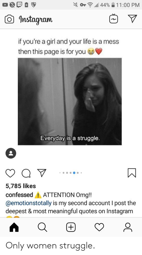 life is a mess: 44%  11:00 PM  Instagram  if you're a girl and your life is a mess  then this page is for you  Everyday is a struggle.  5,785 likes  confessed ATTENTION Omg!!  @emotionstotally is my second account I post the  deepest & most mean ingful quotes on Instagram  (+) Only women struggle.