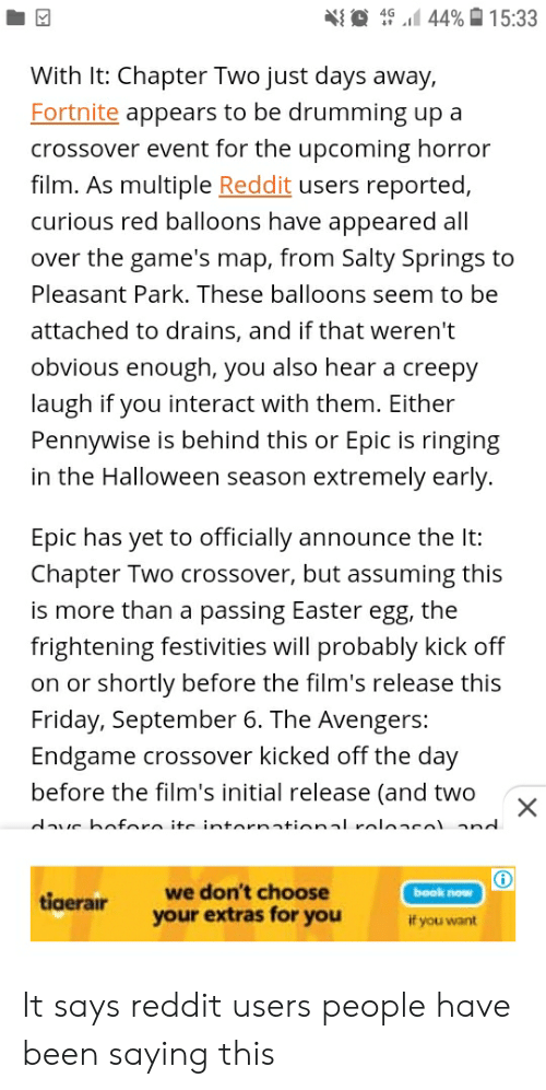 Salty Springs: 44% 15:33  4G  With It: Chapter Two just days away,  Fortnite appears to be drumming up a  crossover event for the upcoming horror  film. As multiple Reddit users reported,  curious red balloons have appeared all  over the game's map, from Salty Springs to  Pleasant Park. These balloons seem to be  attached to drains, and if that weren't  obvious enough, you also hear a creepy  laugh if you interact with them. Either  Pennywise is behind this or Epic is ringing  in the Halloween season extremely early.  Epic has yet to officially announce the It:  Chapter Two crossover, but assuming this  is more than a passing Easter egg, the  frightening festivities will probably kick off  on or shortly before the film's release this  Friday, September 6. The Avengers:  Endgame crossover kicked off the day  before the film's initial release (and two  X  dave boforo ite intornational roloacol and  we don't choose  book now  tiaerair  your extras for you  if you want It says reddit users people have been saying this