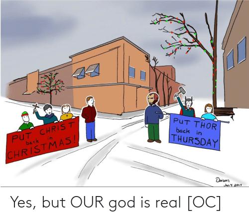 Back In: 44  PUT CHRIST  in  PUT THOR  back in  back  THURSDAY  CHRISTMAS!  Daniaon  Jan 4 2019 Yes, but OUR god is real [OC]
