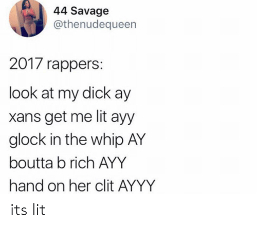 It's Lit, Lit, and Savage: 44 Savage  @thenudequeen  2017 rappers:  look at my dick ay  xans get me lit ayy  glock in the whip AY  boutta b rich AYY  hand on her clit AYYY its lit