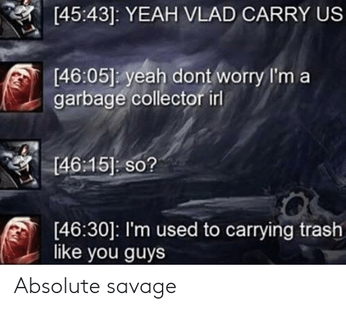 Savage, Trash, and Yeah: [45:43]: YEAH VLAD CARRY US  [46:05] yeah dont worry I'm a  garbage collector irl  [46:15] so?  [46:30]: I'm used to carrying trash  like you guys Absolute savage