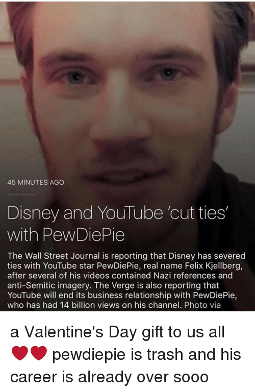 Felix Kjellberg: 45 MINUTES AGO  Disney and YouTube cut ties  with PewDiePie  The Wall Street Journal is reporting that Disney has severed  ties with YouTube star PewDiePie, real name Felix Kjellberg,  after several of his videos contained Nazi references and  anti-Semitic imagery. The Verge is also reporting that  YouTube will end its business relationship with PewDiePie,  who has had 14 billion views on his channel. Photo via a Valentine's Day gift to us all ❤️❤️ pewdiepie is trash and his career is already over sooo