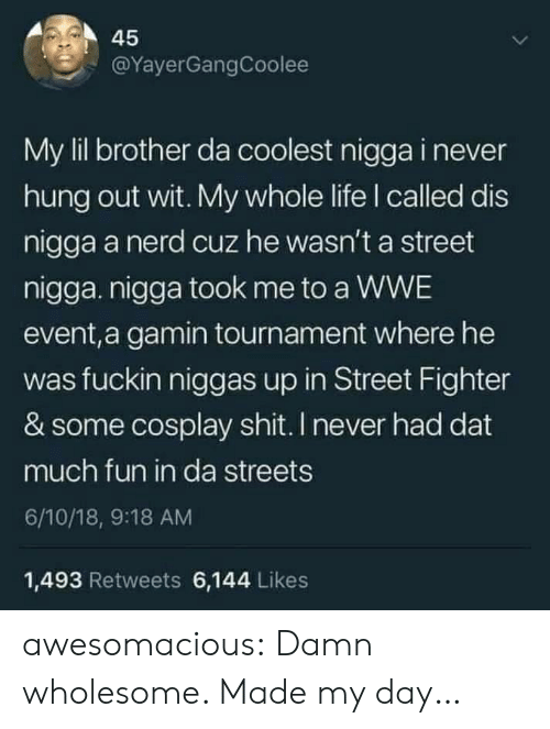 World Wrestling Entertainment: 45  @YayerGangCoolee  My lil brother da coolest nigga i never  hung out wit. My whole life I called dis  nigga a nerd cuz he wasn't a street  nigga. nigga took me to a WWE  event,a gamin tournament where he  was fuckin niggas up in Street Fighter  & some cosplay shit. I never had dat  much fun in da streets  6/10/18, 9:18 AM  1,493 Retweets 6,144 Likes awesomacious:  Damn wholesome. Made my day…