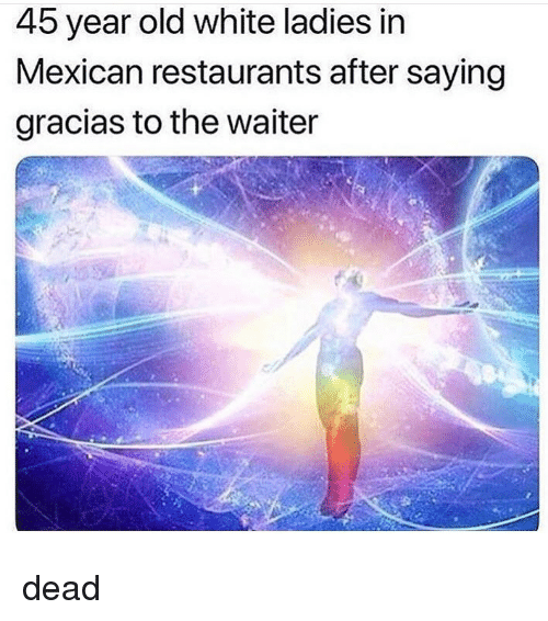 Memes, Restaurants, and White: 45 year old white ladies in  Mexican restaurants after saying  gracias to the waiter dead