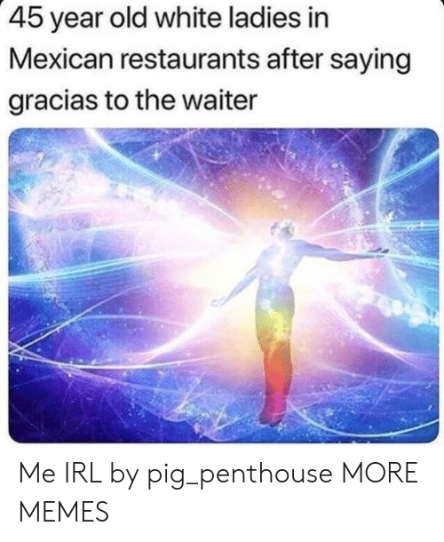 penthouse: 45 year old white ladies in  Mexican restaurants after saying  gracias to the waiter Me IRL by pig_penthouse MORE MEMES