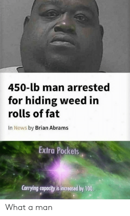 Anaconda, News, and Weed: 450-lb man arrested  for hiding weed in  rolls of fat  In News by Brian Abrams  Extra Pockets  Carrying capacity is increased by 100, What a man