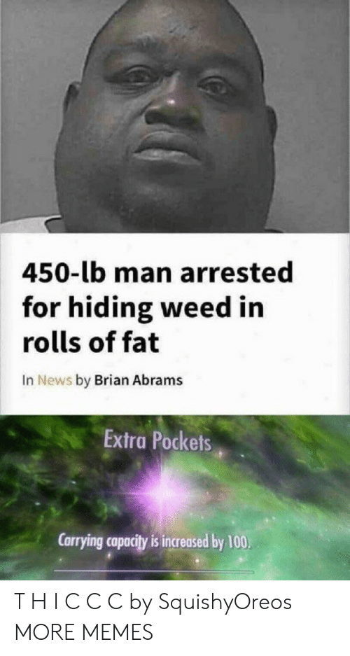 Dank, Memes, and News: 450-lb man arrested  for hiding weed in  rolls of fat  In News by Brian Abrams  Extra Pockets  Carrying capacity is increased by 100. T H I C C C by SquishyOreos MORE MEMES