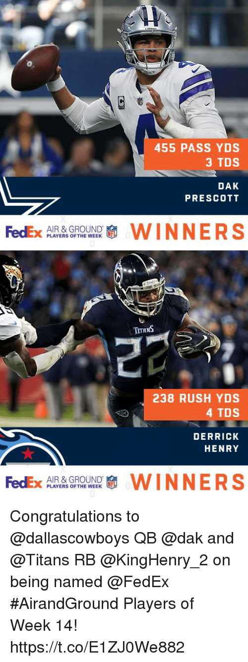Derrick Henry: 455 PASS YDS  3 TDS  DAK  PRESCOTT  AIR & GROUND  PLAYERS OF THE WEEK   238 RUSH YDS  4 TDS  DERRICK  HENRY  AIR & GROUND  PLAYERS OF THE WEEK Congratulations to @dallascowboys QB @dak and @Titans RB @KingHenry_2 on being named @FedEx #AirandGround Players of Week 14! https://t.co/E1ZJ0We882