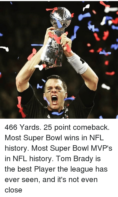 Bradying: 466 Yards. 25 point comeback. Most Super Bowl wins in NFL history. Most Super Bowl MVP's in NFL history. Tom Brady is the best Player the league has ever seen, and it's not even close