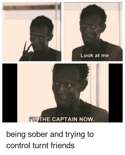 Im The Captain Now: being sober and trying to control turnt friends   Look at me  I'M THE CAPTAIN NOW. being sober and trying to control turnt friends