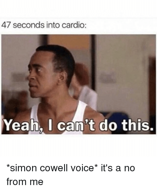 Yeah, Simon Cowell, and Voice: 47 seconds into cardio:  Yeah. I can't do this. *simon cowell voice* it's a no from me