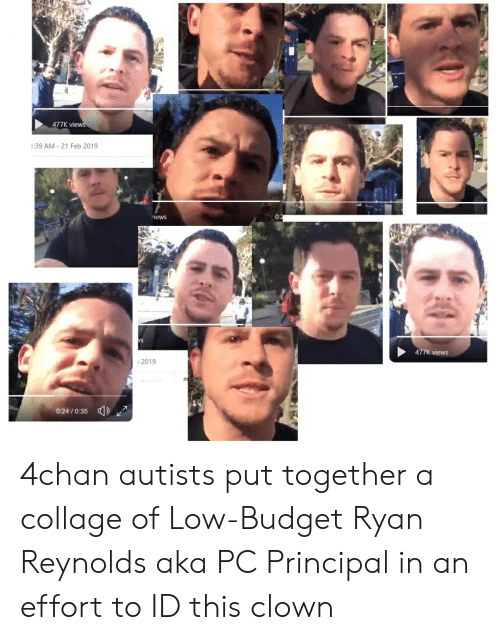 Pc Principal: 477K vi  1:39 AM 21 Feb 2019  iews  0  477K views  2019  0:24/0:35 4chan autists put together a collage of Low-Budget Ryan Reynolds aka PC Principal in an effort to ID this clown