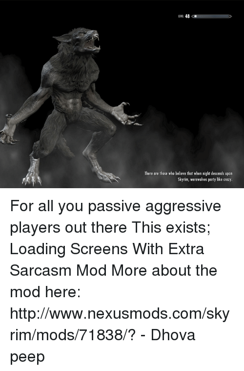 skyrim mods: 48  There are those who believe that when night descends upon  Skyrim, werewolves party like crazy. For all you passive aggressive players out there  This exists; Loading Screens With Extra Sarcasm Mod  More about the mod here: http://www.nexusmods.com/skyrim/mods/71838/?  - Dhova peep