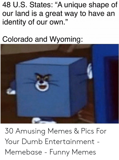 "Colorado: 48 U.S. States: ""A unique shape of  our land is a great way to have an  identity of our own.""  Colorado and Wyoming: 30 Amusing Memes & Pics For Your Dumb Entertainment - Memebase - Funny Memes"