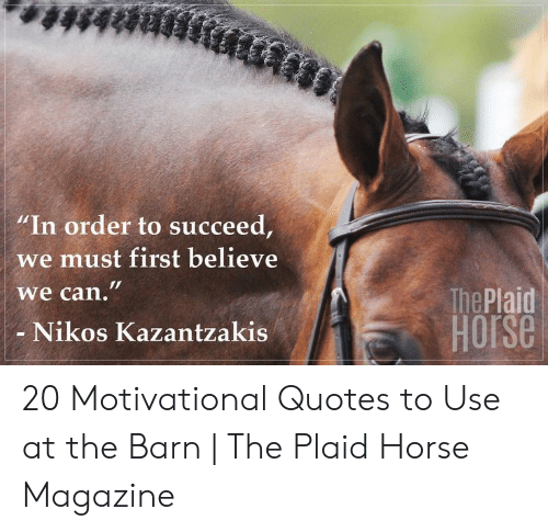 "Horse, Quotes, and Can:  #48888  ""In order to succeed,  we must first believe  we can.""  The Plaid  HOrse  Nikos Kazantzakis 20 Motivational Quotes to Use at the Barn 