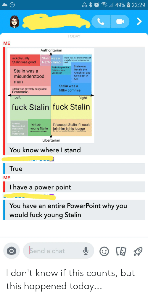 Memes, True, and Chat: 49% 22:29  TODAY  ME  Authoritarian  ackchyually  Stalin was good  Stalin was a  Nazbol Imao  Stalin was the arch nemesis of  mein fuhrer, so he is mine as  well.  Stalin was  Stalin is great for  memes, was  useless irl  literally the  Antichrist and  Stalin was a  misunderstood  he will rot in  hell  man  Stalin was a  Stalin was severely misguided  Economic-  filthy commie  Left  Right  fuck Stalin fuck Stalin  he killed  Nazis so that  I'd accept Stalin if I could  join him in his lounge  I'd fuck  young Stalin  otherwise fuck Stalin  makes him  and plot how to exploit the workers more effectively  good no  matter what  Libertarian  You know where I stand  True  ME  I have a power point  You have an entire PowerPoint why you  would fuck young Stalin  Send  a chat I don't know if this counts, but this happened today...