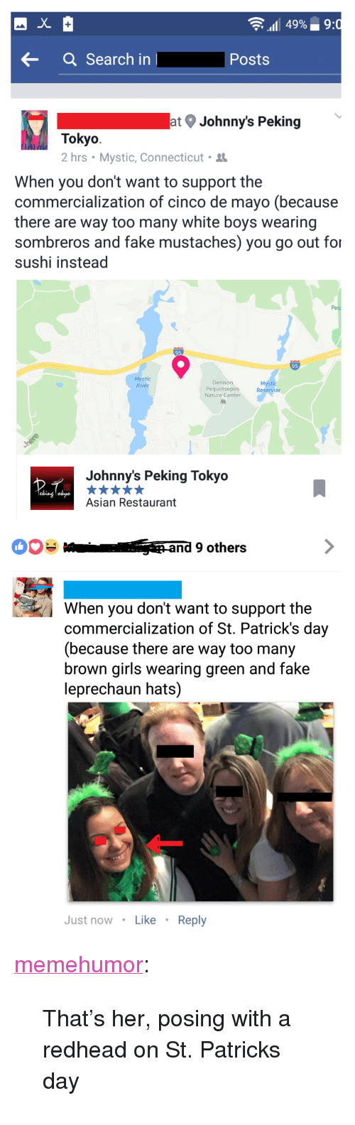 "Asian, Fake, and Girls: 49%.. 9  aSearch in  Posts  at Johnny's Peking  Tokyo  2 hrs . Mystic, Connecticut .  When you don't want to support the  commercialization of cinco de mayo (because  there are way too many white boys wearing  sombreros and fake mustaches) you go out for  sushi instead  95  Mystic  River  Denison  Pequotsepos  Nature Center  Mýstic  Reservior  Johnny's Peking Tokyo  Asian Restaurant  and 9 others  When you don't want to support the  commercialization of St. Patrick's day  (because there are way too many  brown girls wearing green and fake  leprechaun hats)  Just now Like Reply <p><a href=""http://memehumor.net/post/160501458988/thats-her-posing-with-a-redhead-on-st-patricks"" class=""tumblr_blog"">memehumor</a>:</p>  <blockquote><p>That's her, posing with a redhead on St. Patricks day</p></blockquote>"