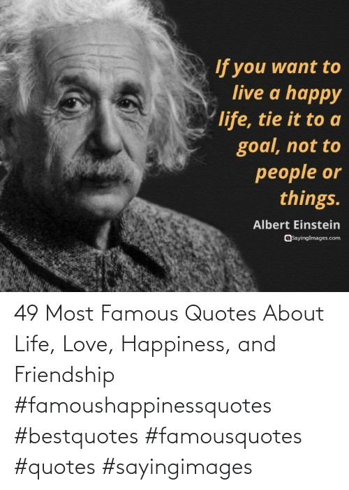 Life, Love, and Quotes: 49 Most Famous Quotes About Life, Love, Happiness, and Friendship #famoushappinessquotes #bestquotes #famousquotes #quotes #sayingimages