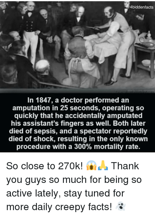 Tuned: 4biddenfacts  In 1847, a doctor performed an  amputation in 25 seconds, operating so  quickly that he accidentally amputated  his assistant's fingers as well. Both later  died of sepsis, and a spectator reportedly  died of shock, resulting in the only known  procedure with a 300% mortality rate. So close to 270k! 😱🙏 Thank you guys so much for being so active lately, stay tuned for more daily creepy facts! 👻