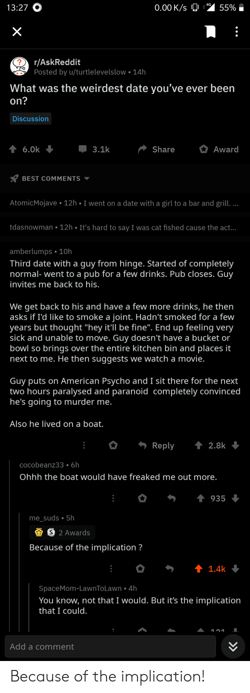 "American, Best, and Date: 4G  0.00 K/s  13:27O  55%  X  r/AskReddit  Posted by u/turtlelevelslow 14h  What was the weirdest date you've ever been  on?  Discussion  3.1k  Award  6.0k  Share  BEST COMMENTS  AtomicMojave 12h I went on a date with a girl to a bar and grill. .  tdasnowman 12h. It's hard to say I was cat fished cause the act...  amberlumps 10h  Third date with a guy from hinge. Started of completely  normal- went to a pub for a few drinks. Pub closes. Guy  invites me back to his.  We get back to his and have a few more drinks, he then  asks if I'd like to smoke a joint. Hadn't smoked for a few  years but thought ""hey it'll be fine"". End up feeling very  sick and unable to move. Guy doesn't have a bucket or  bowl so brings over the entire kitchen bin and places it  next to me. He then suggests we watch a movie.  Guy puts on American Psycho and I sit there for the next  two hours paralysed and paranoid completely convinced  he's going to murder me.  Also he lived on a boat.  t 2.8k  Reply  cocobeanz33. 6h  Ohhh the boat would have freaked me out more.  935  me_suds 5h  S 2 Awards  Because of the implication ?  t 1.4k  SpaceMom-LawnToLawn 4h  You know, not that I would. But it's the implication  that I could.  Add a comment  >> Because of the implication!"