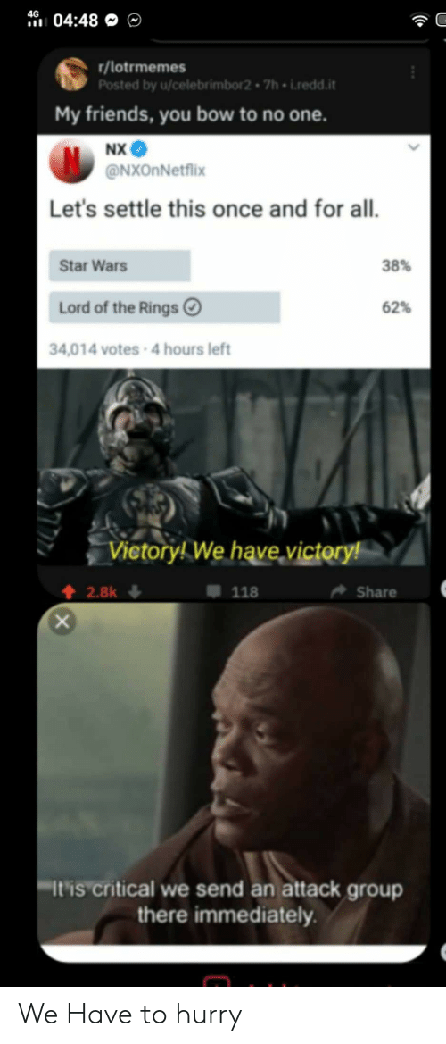 my friends you bow to no one: 4G  04:48  r/lotrmemes  Posted by u/celebrimbor2 7h i.redd.it  My friends, you bow to no one.  NX  @NXOnNetflix  Let's settle this once and for all.  38%  Star Wars  Lord of the Rings  62%  34,014 votes-4 hours left  Vietory! We have victory!  2.8k  Share  118  It'is critical we send an attack group  there immediately We Have to hurry
