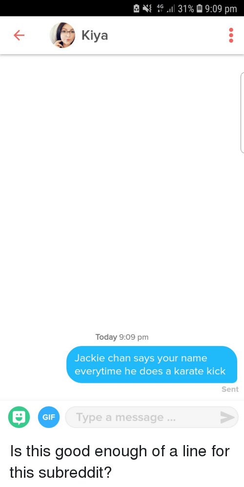 karate kick: { 4G .11 31 %  9:09 pm  Kiya  Today 9:09 pm  Jac  kie chan says your name  everytime he does a karate kick  Sent  GIF  Type a message. Is this good enough of a line for this subreddit?