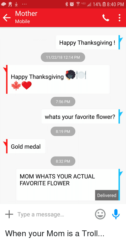 "Funny, Thanksgiving, and Troll: 4G. ""111 4%  8:40 PM  K-  Mother  Mobile  Happy Thanksgiving!  11/22/18 12:14 PM  Happy Thanksgiving  7:56 PM  whats your favorite flower?  8:19 PM  Gold medal  8:32 PM  MOM WHATS YOUR ACTUAL  FAVORITE FLOWER  Delivered  Type a message."