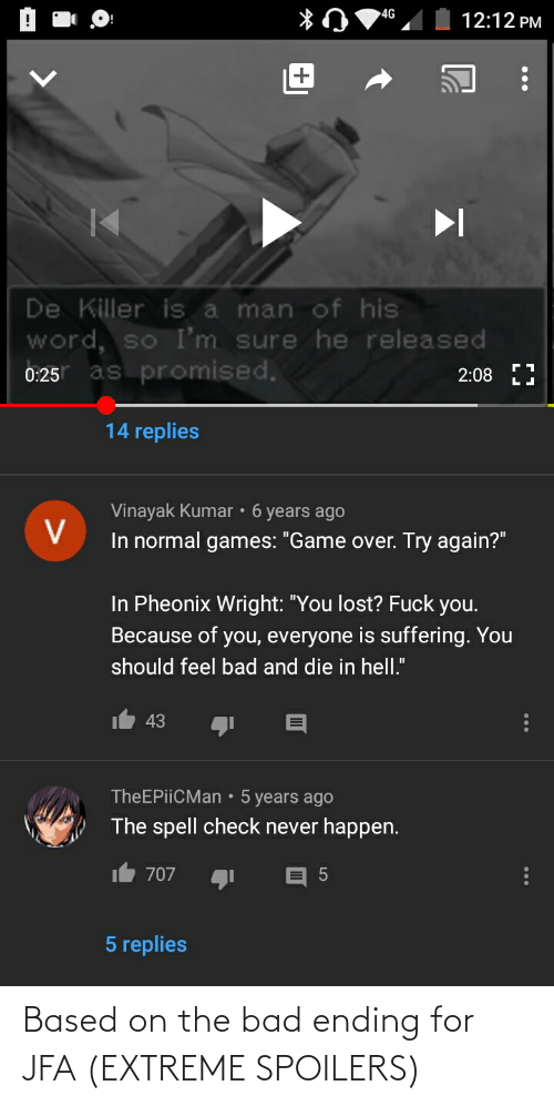 """Because of You: 4G  12:12 PM  De Killer is a man of his  word, so I'm sure he released  as promised.  2:08  0:25  14 replies  Vinayak Kumar • 6 years ago  In normal games: """"Game over. Try again?""""  In Pheonix Wright: """"You lost? Fuck you.  Because of you, everyone is suffering. You  should feel bad and die in hell.""""  43  TheEPiiCMan • 5 years ago  The spell check never happen.  707  5 replies  ... Based on the bad ending for JFA (EXTREME SPOILERS)"""