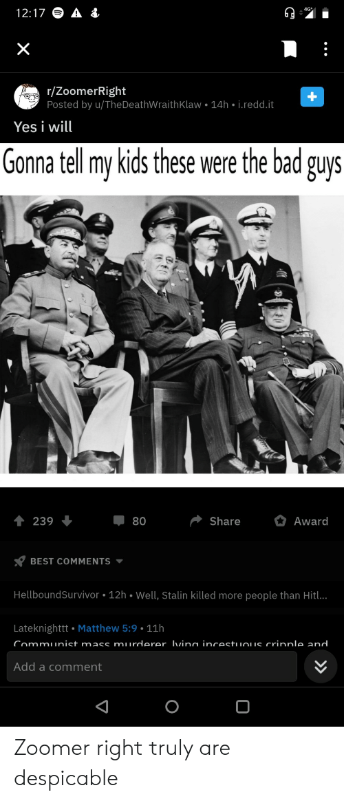 mass: 4G  12:17  X  r/ZoomerRight  Posted by u/TheDeathWraith Klaw 14h i.redd.it  Yes i will  Gonna tell my kids these were the bad guys  Share  Award  239  80  BEST COMMENTS  HellboundSurvivor 12h Well, Stalin killed more people than Hitl..  Lateknighttt Matthew 5:9 11h  Communist mass murderer Ivina incestuuous crinnle and  Add a comment  +  > Zoomer right truly are despicable