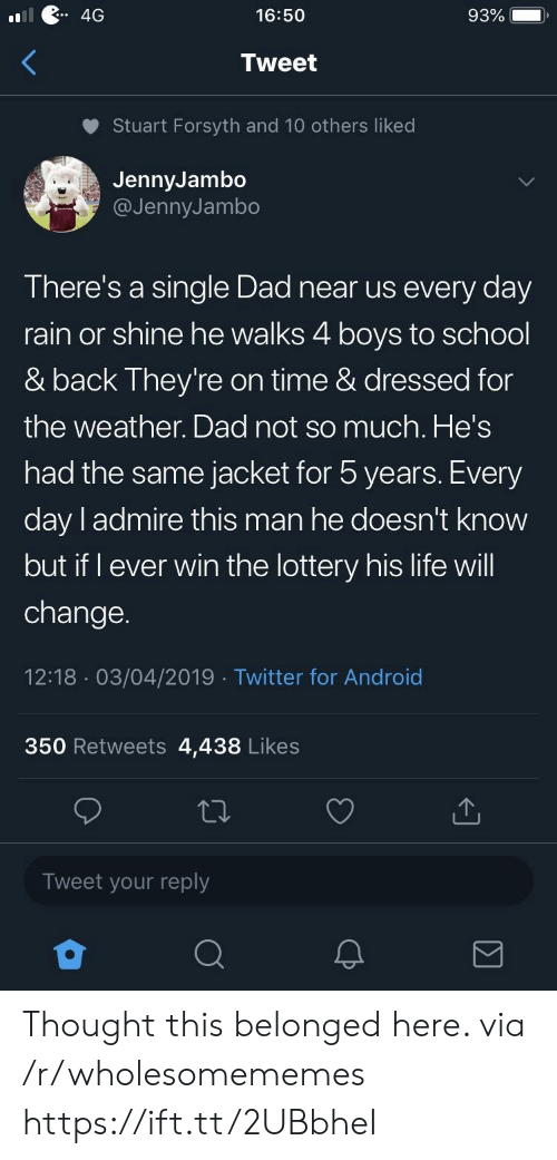 The Weather: 4G  16:50  93%  Tweet  Stuart Forsyth and 10 others liked  JennyJambo  @JennyJambo  There's a single Dad near us every day  rain or shine he walks 4 boys to school  & back They're on time & dressed for  the weather. Dad not so much. He's  had the same jacket for 5 years. Every  day l admire this man he doesn't know  but if I ever win the lottery his life will  change.  12:18 03/04/2019 Twitter for Android  350 Retweets 4,438 Likes  Tweet your reply Thought this belonged here. via /r/wholesomememes https://ift.tt/2UBbheI