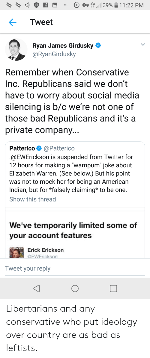 "Bad, Elizabeth Warren, and Social Media: 4G  39%  11:22 PM  Tweet  Ryan James Girdusky  @RyanGirdusky  Remember when Conservative  Inc. Republicans said we don't  have to worry about social media  silencing is b/c we're not one of  those bad Republicans and it's a  private company...  Patterico  @Patterico  @EWErickson is suspended from Twitter for  12 hours for making a ""wampum"" joke about  Elizabeth Warren. (See below.) But his point  was not to mock her for being an American  Indian, but for *falsely claiming* to be one.  Show this thread  We've temporarily limited some of  your account features  FOWER Erick Erickson  @EWErickson  Tweet your reply Libertarians and any conservative who put ideology over country are as bad as leftists."