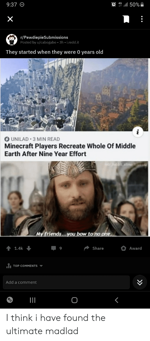 my friends you bow to no one: 4G  50%  9:37  X  r/PewdiepieSubmissions  Posted by u/cabogabo 3h i.redd.it  They started when they were 0 years old  UNILAD 3 MIN READ  Minecraft Players Recreate Whole Of Middle  Earth After Nine Year Effort  etr habbit silma  My friends...you bow to no one  Share  Award  1.4k  6  TOP COMMENTS  Add a comment  II I think i have found the ultimate madlad