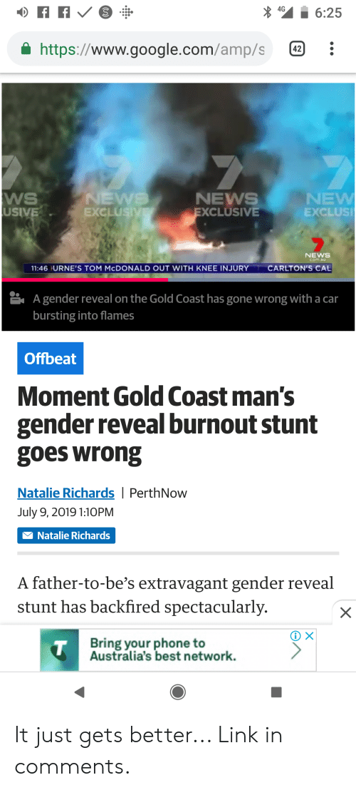 knee injury: 4G  6:25  https://www.google.com/amp/s  42  7  WS  USIVE  NEWS  EXCLUSIVE  NEW  EXCLUSI  NEWS  EXCLUSIVE  NEWS  com.au  CARLTON'S CAL  11:46 URNE'S TOM MCDONALD OUT WITH KNEE INJURY  A gender reveal on the Gold Coast has gone wrong with a car  bursting into flames  Offbeat  Moment Gold Coast man's  gender reveal burnout stunt  goes wrong  Natalie Richards   PerthNow  July 9, 2019 1:10PM  Natalie Richards  A father-to-be's extravagant gender reveal  stunt has backfired spectacularly.  Bring your phone to  Australia's best network.  T  X It just gets better... Link in comments.