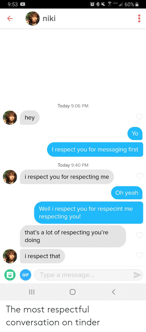 respectful: 4G  a60%  9:53  niki  Today 9:06 PM  hey  Yo  T respect you for messaging first  Today 9:40 PM  i respect you for respecting me  Oh yeah  Well i respect you for respecint me  respecting you!  that's a lot of respecting you're  doing  i respect that  Type a message..  GIF  II The most respectful conversation on tinder