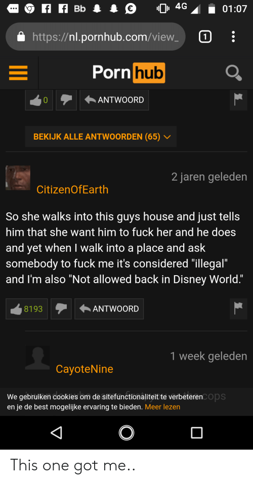 """Cookies, Disney, and Disney World: , 4G  Bb I €  01:07  https://nl.pornhub.com/view  Porn hub  ANTWOORD  0  BEKIJK ALLE ANTWOORDEN (65)  2 jaren geleden  CitizenOfEarth  So she walks into this guys house and just tells  him that she want him to fuck her and he does  and yet when I walk into a place and ask  somebody to fuck me it's considered """"illegal""""  and I'm also """"Not allowed back in Disney World.""""  ANTWOORD  8193  1 week geleden  CayoteNine  We gebruiken cookies om de sitefunctionaliteitte verbeterenCOps  en je de best mogelijke ervaring te bieden. Meer lezen This one got me.."""