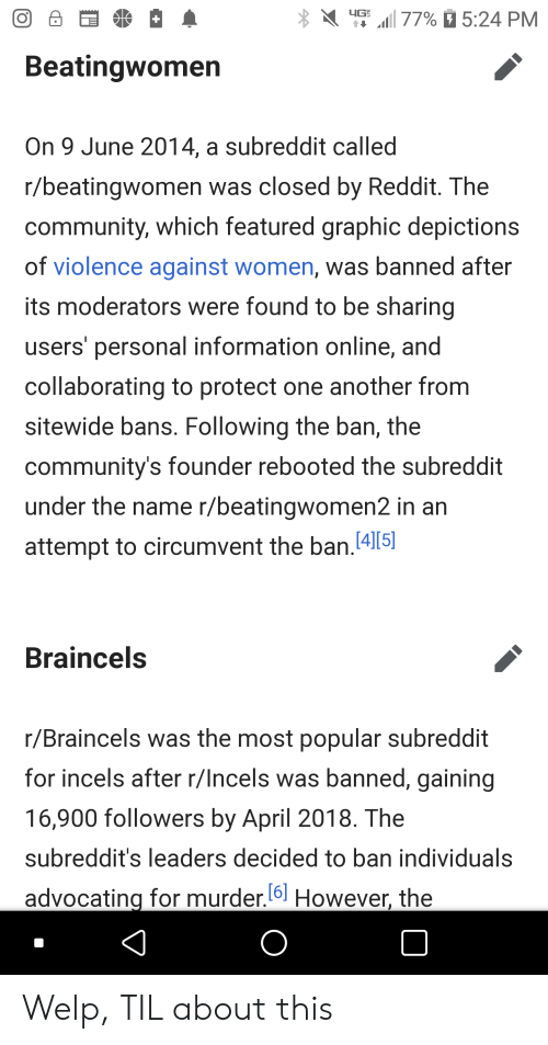 Community, Reddit, and Information: 4G  dl 77% 5:24 PM  Beatingwomen  On 9 June 2014, a subreddit called  r/beatingwomen was closed by Reddit. The  community, which featured graphic depictions  of violence against women, was banned after  its moderators were found to be sharing  users' personal information online, and  collaborating to protect one another from  sitewide bans. Following the ban, the  community's founder rebooted the subreddit  under the name r/beatingwomen2 in an  attempt to circumvent the ban.[4][5]  Braincels  r/Braincels was the most popular subreddit  for incels after r/Incels was banned, gaining  16,900 followers by April 2018. The  subreddit's leaders decided to ban individuals  [6]  advocating for murder.6 However, the Welp, TIL about this