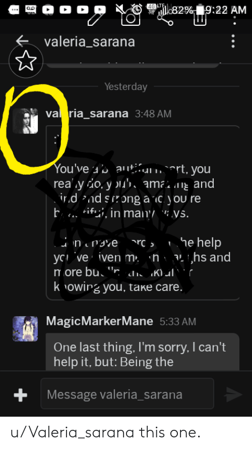 """Iven: 4G LTE,  ul82%9:22 AM  valeria_sarana  Yesterday  va ria_sarana 3:48 AM  You've a '5 autumart, you  rea y do, y 's, amamg andi  irdndsirong a ic you re  h.. ifi, in many """": ys.  Che help  nrave  yc ve iven m. 'h aihs and  more bu r d K)ulr  k owing you, take care.  MagicMarkerMane 5:33 AM  One last thing, I'm sorry, I can't  help it, but: Being the  +  Message valeria_sarana u/Valeria_sarana this one."""