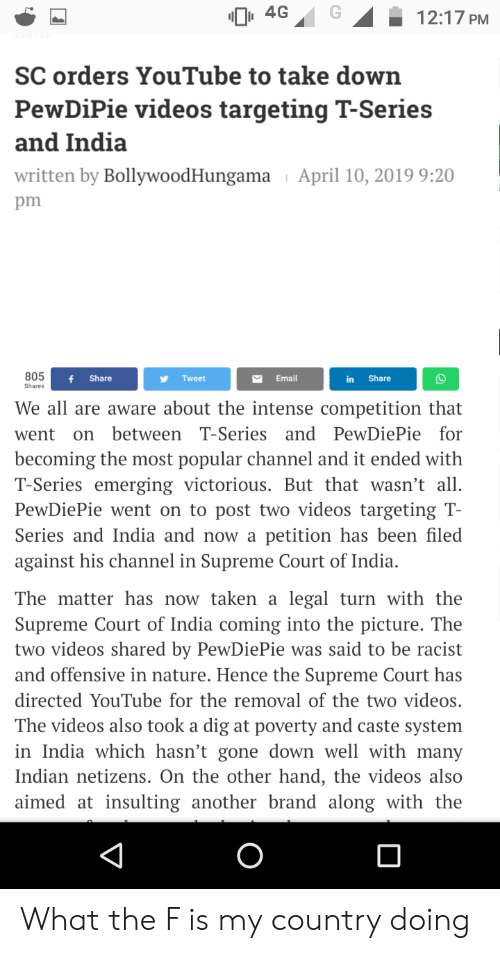 Supreme, Taken, and Videos: 4G12:17 PM  SC orders YouTube to take down  PewDiPie videos targeting T-Series  and India  written by BollywoodHungama April 10, 2019 9:20  805  f Share  Tweet  Email  in Share  Shares  We all are aware about the intense competition that  went on between T-Series and PewDiePie for  becoming the most popular channel and it ended with  T-Series emerging victorious. But that wasn't all.  PewDiePie went on to post two videos targeting T-  Series and India and now a petition has been filed  against his channel in Supreme Court of India.  The matter has now taken a legal turn with the  Supreme Court of India coming into the picture. The  two videos shared by PewDiePie was said to be racist  and offensive in nature. Hence the Supreme Court has  directed YouTube for the removal of the two videos.  The videos also took a dig at poverty and caste system  in India which hasn't gone down well with many  Indian netizens. On the other hand, the videos also  aimed at insulting another brand along with the What the F is my country doing